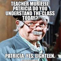 TEACHER MURIELLI: PATRICIA DO YOU UNDERSTAND THE CLASS TODAY?PATRICIA: YES, EIGHTEEN.
