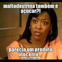 maltodextrina também é açúcar?!parecia um produto inocente ..