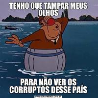 TENHO QUE TAMPAR MEUS OLHOSPARA NÃO VER OS CORRUPTOS DESSE PAÍS