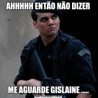 AHHHHH ENTÃO NÃO DIZERME AGUARDE GISLAINE .,.,.