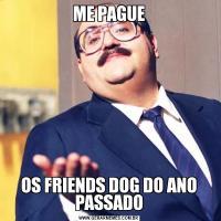 ME PAGUEOS FRIENDS DOG DO ANO PASSADO