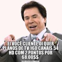 EI VOCÊ CLIENTE OI QUER PLANOS DE TV 160 CANAIS 54 HD COM 2 PONTOS POR 68,00$$