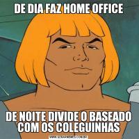 DE DIA FAZ HOME OFFICEDE NOITE DIVIDE O BASEADO COM OS COLEGUINHAS