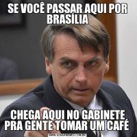 SE VOCÊ PASSAR AQUI POR BRASÍLIACHEGA AQUI NO GABINETE PRA GENTE TOMAR UM CAFÉ
