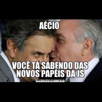 AÉCIO VOCÊ TÁ SABENDO DAS NOVOS PAPÉIS DA JS