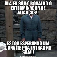 OLA.EU SOU O RONALDO.O EXTERMINADOR DE ALIANÇAS!!ESTOU ESPERANDO UM CONVITE PRA ENTRAR NA SUA!!!
