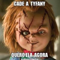 CADE  A  TYFANYQUERO ELA  AGORA