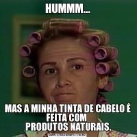 HUMMM...MAS A MINHA TINTA DE CABELO É FEITA COM   PRODUTOS NATURAIS.
