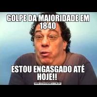 GOLPE DA MAIORIDADE EM 1840ESTOU ENGASGADO ATÉ HOJE!!