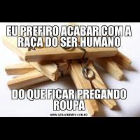 EU PREFIRO ACABAR COM A RAÇA DO SER HUMANODO QUE FICAR PREGANDO ROUPA