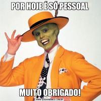 POR HOJE É SÓ PESSOALMUITO OBRIGADO!