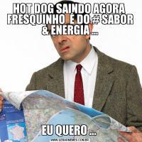 HOT DOG SAINDO AGORA  FRESQUINHO  É DO # SABOR & ENERGIA ...EU QUERO ...