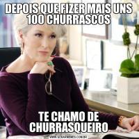 DEPOIS QUE FIZER MAIS UNS 100 CHURRASCOSTE CHAMO DE CHURRASQUEIRO