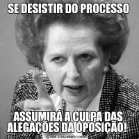 SE DESISTIR DO PROCESSOASSUMIRÁ A CULPA DAS ALEGAÇÕES DA OPOSIÇÃO!