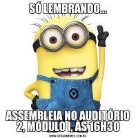 SÓ LEMBRANDO...ASSEMBLEIA NO AUDITÓRIO 2, MÓDULO I, ÀS 16H30