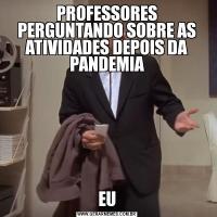 PROFESSORES PERGUNTANDO SOBRE AS ATIVIDADES DEPOIS DA PANDEMIAEU