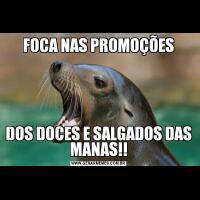 FOCA NAS PROMOÇÕESDOS DOCES E SALGADOS DAS MANAS!!