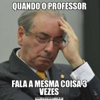 QUANDO O PROFESSORFALA A MESMA COISA 3 VEZES