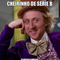 CHEIRINHO DE SÉRIE B