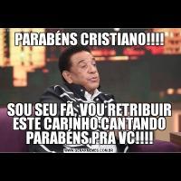 PARABÉNS CRISTIANO!!!!SOU SEU FÃ, VOU RETRIBUIR ESTE CARINHO CANTANDO PARABÉNS PRA VC!!!!