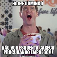 HOJE É DOMINGO NÃO VOU ESQUENTA CABEÇA PROCURANDO EMPREGO!!!