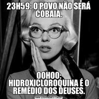 23H59: O POVO NÃO SERÁ COBAIA.00H00: HIDROXICLOROQUINA É O REMÉDIO DOS DEUSES.