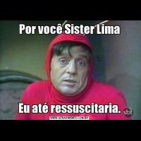 Por você Sister LimaEu até ressuscitaria.