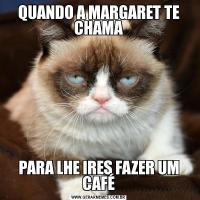 QUANDO A MARGARET TE CHAMAPARA LHE IRES FAZER UM CAFÉ