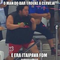 O MAN DO BAR TROUXE A CERVEJA E ERA ITAIPAVA FDM