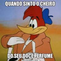 QUANDO SINTO O CHEIRODO SEU DOCE PERFUME