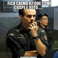 FICA CALMA 02 QUE COM CUSPE E JEITO......