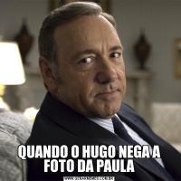 QUANDO O HUGO NEGA A FOTO DA PAULA