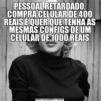 PESSOAL RETARDADO, COMPRA CELULAR DE 400 REAIS É QUER QUE TENHA AS MESMAS CONFIGS DE UM CELULAR DE 1000 REAIS