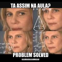 TA ASSIM NA AULA?PROBLEM SOLVED
