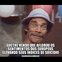 GOETHE VENDO QUE AFLOROU OS SENTIMENTOS DOS EUROPEUS ELEVANDO SEUS ÍNDICES DE SUICÍDIO