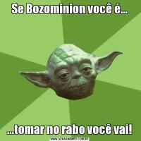 Se Bozominion você é......tomar no rabo você vai!