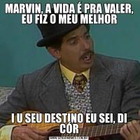 MARVIN, A VIDA É PRA VALER, EU FIZ O MEU MELHORI U SEU DESTINO EU SEI, DI CÓR