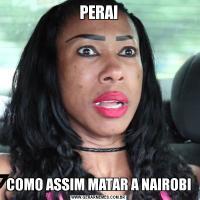 PERAICOMO ASSIM MATAR A NAIROBI