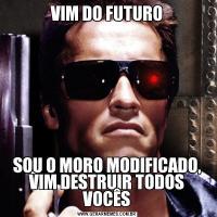 VIM DO FUTUROSOU O MORO MODIFICADO, VIM DESTRUIR TODOS VOCÊS