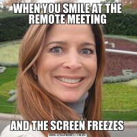 WHEN YOU SMILE AT THE REMOTE MEETINGAND THE SCREEN FREEZES