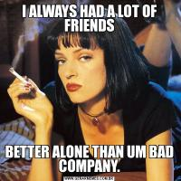 I ALWAYS HAD A LOT OF FRIENDSBETTER ALONE THAN UM BAD COMPANY.