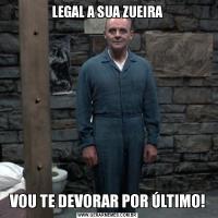 LEGAL A SUA ZUEIRAVOU TE DEVORAR POR ÚLTIMO!
