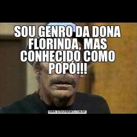 SOU GENRO DA DONA FLORINDA, MAS CONHECIDO COMO POPÓ!!!
