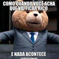 COMO QUANDO VOCÊ ACHA QUE VAI FICAR RICO E NADA ACONTECE