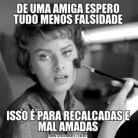 DE UMA AMIGA ESPERO TUDO MENOS FALSIDADEISSO É PARA RECALCADAS E MAL AMADAS