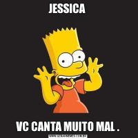 JESSICA VC CANTA MUITO MAL .