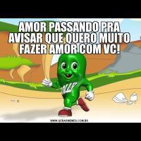 AMOR PASSANDO PRA AVISAR QUE QUERO MUITO FAZER AMOR COM VC!