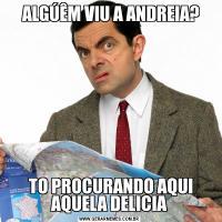 ALGÚÊM VIU A ANDREIA? TO PROCURANDO AQUI AQUELA DELICIA