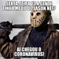 SEXTA-FEIRA 13 A GENTE TINHA MEDO DO JASON NÉ!?AÍ CHEGOU O CORONAVÍRUS!