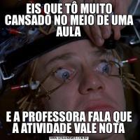 EIS QUE TÔ MUITO CANSADO NO MEIO DE UMA AULAE A PROFESSORA FALA QUE A ATIVIDADE VALE NOTA